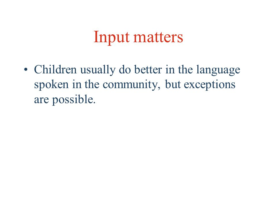 Input matters Children usually do better in the language spoken in the community, but exceptions are possible.
