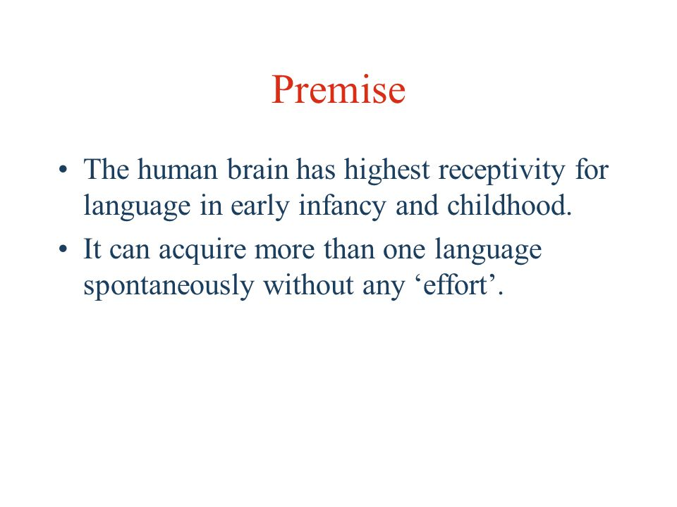 Premise The human brain has highest receptivity for language in early infancy and childhood.