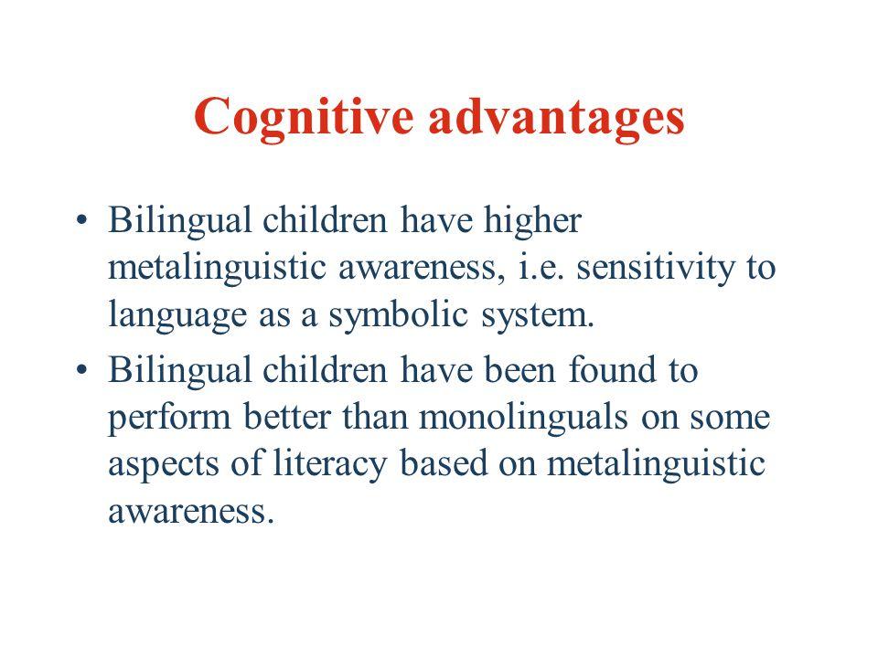 Cognitive advantages Bilingual children have higher metalinguistic awareness, i.e.