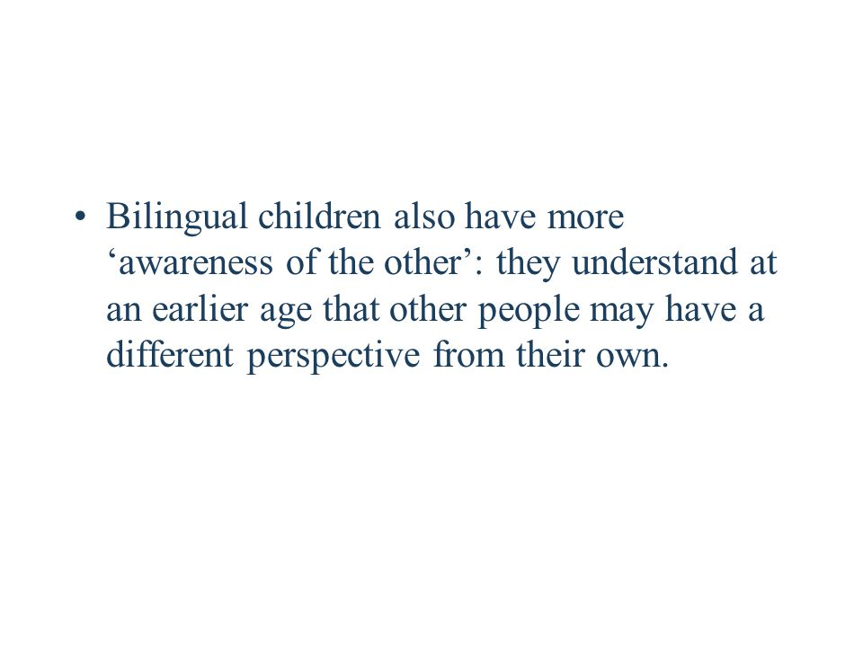 Bilingual children also have more 'awareness of the other': they understand at an earlier age that other people may have a different perspective from their own.