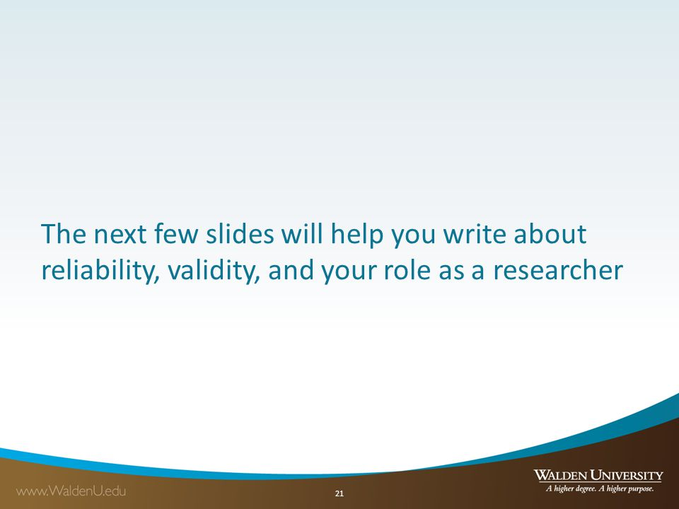 The next few slides will help you write about reliability, validity, and your role as a researcher 21