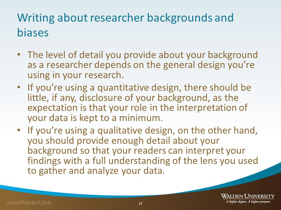 Writing about researcher backgrounds and biases The level of detail you provide about your background as a researcher depends on the general design yo