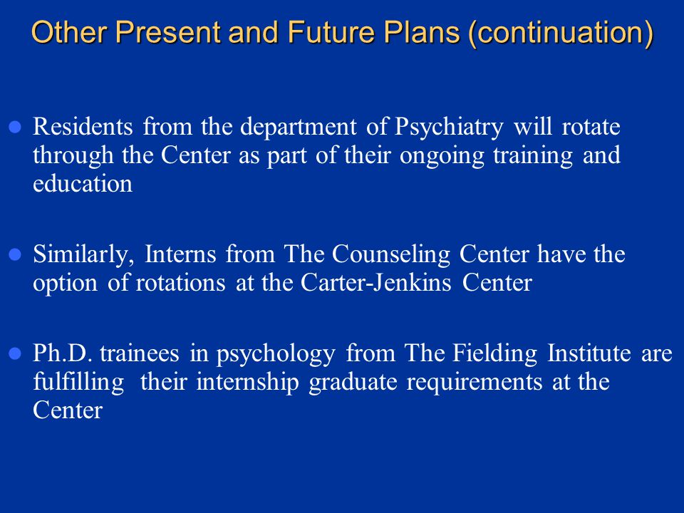 Other Future and Present Plans and Activities We have a formal relationship with the University of South Florida through a partial affiliation with that Institution (through both the Department of Psychiatry and The Counseling Center) The University recognizes the significant role that The Carter-Jenkins Center can play in the education of some of their trainees, given our special areas of expertise on development, child psychopathology, dynamic psychiatry, dynamic psychotherapies, psychoanalysis, etc