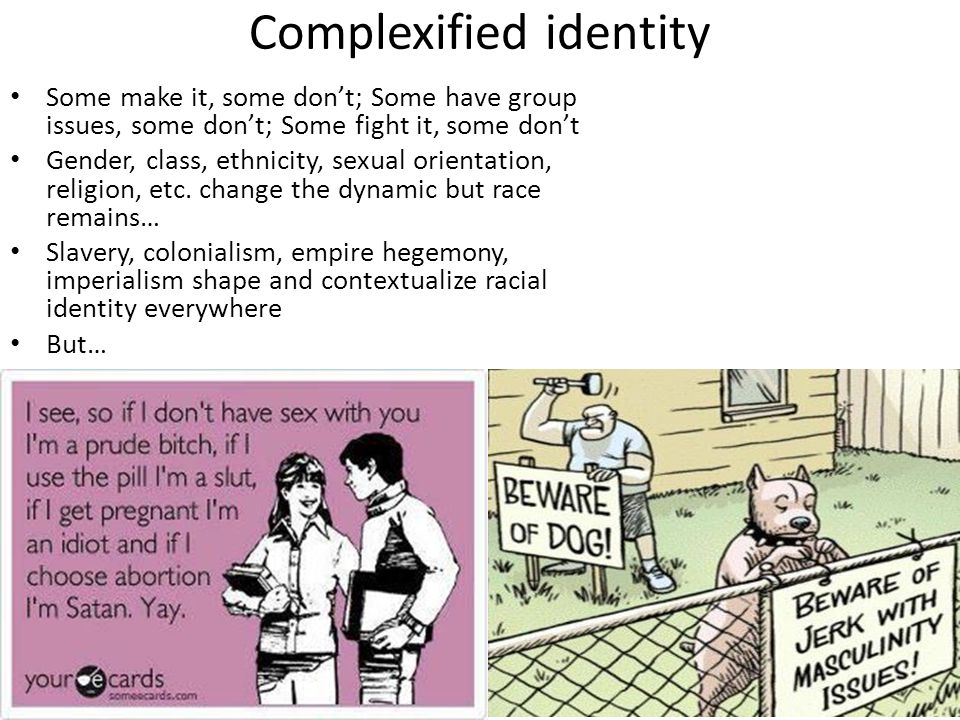 Complexified identity Some make it, some don't; Some have group issues, some don't; Some fight it, some don't Gender, class, ethnicity, sexual orientation, religion, etc.