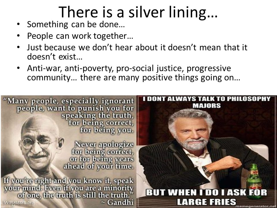 There is a silver lining… Something can be done… People can work together… Just because we don't hear about it doesn't mean that it doesn't exist… Anti-war, anti-poverty, pro-social justice, progressive community… there are many positive things going on… 17
