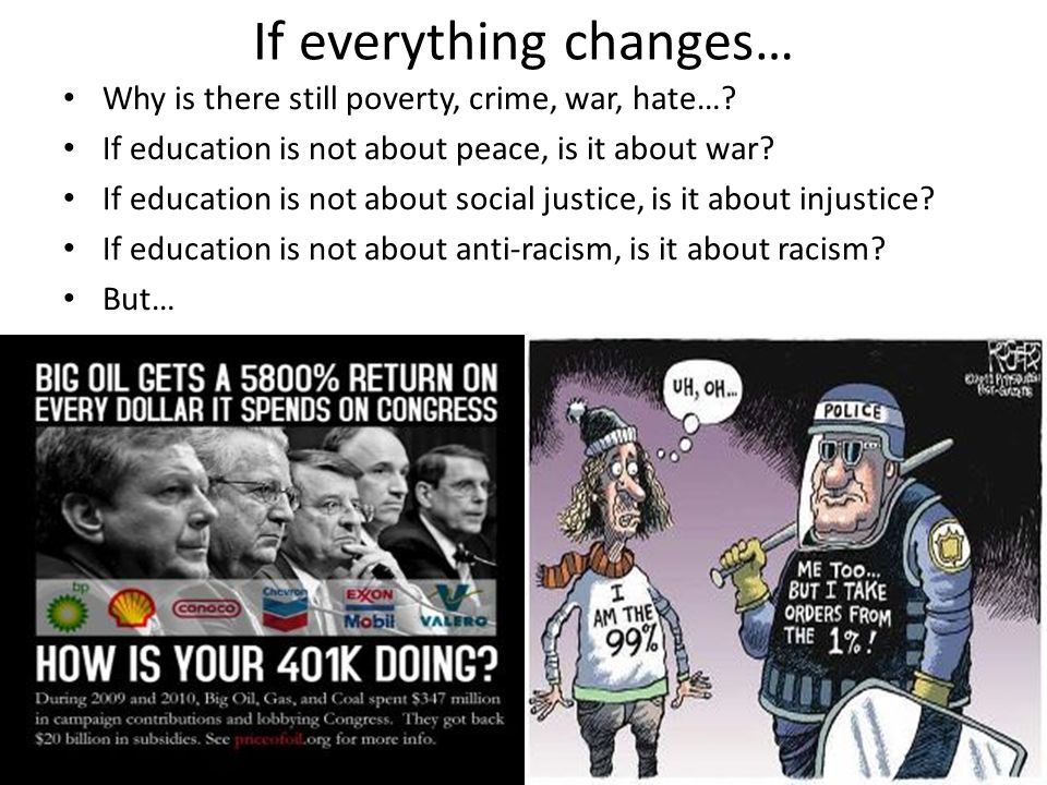 If everything changes… Why is there still poverty, crime, war, hate…? If education is not about peace, is it about war? If education is not about soci