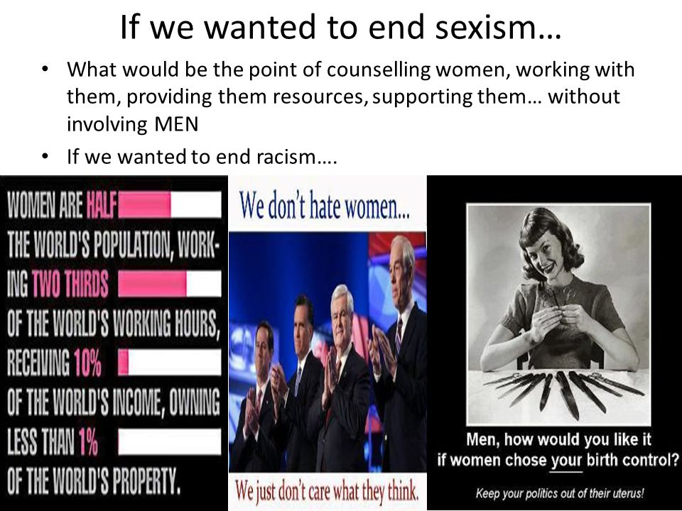 If we wanted to end sexism… What would be the point of counselling women, working with them, providing them resources, supporting them… without involv