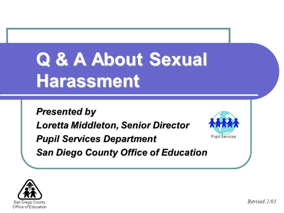 San Diego County Office of Education Presented by Loretta Middleton, Senior Director Pupil Services Department San Diego County Office of Education Q & A About Sexual Harassment Revised 2/05 Pupil Services