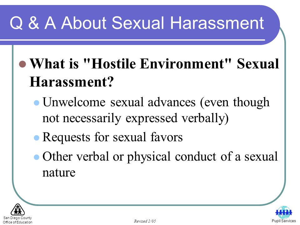 San Diego County Office of Education Revised 2/05 Pupil Services Q & A About Sexual Harassment What is Hostile Environment Sexual Harassment.