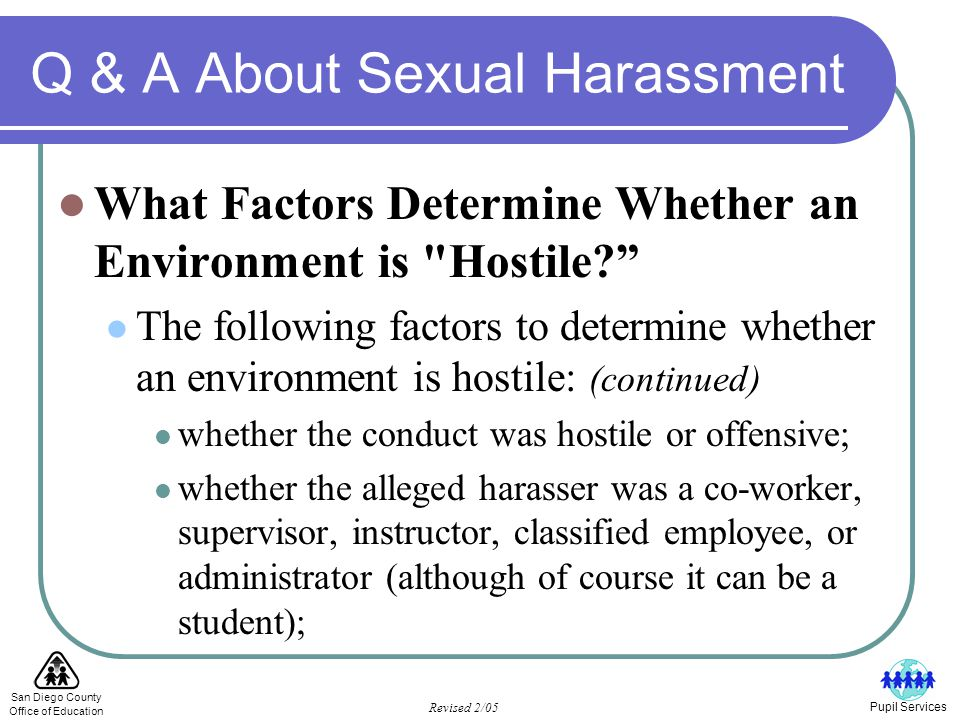 San Diego County Office of Education Revised 2/05 Pupil Services Q & A About Sexual Harassment What Factors Determine Whether an Environment is Hostile The following factors to determine whether an environment is hostile: (continued) whether the conduct was hostile or offensive; whether the alleged harasser was a co-worker, supervisor, instructor, classified employee, or administrator (although of course it can be a student);