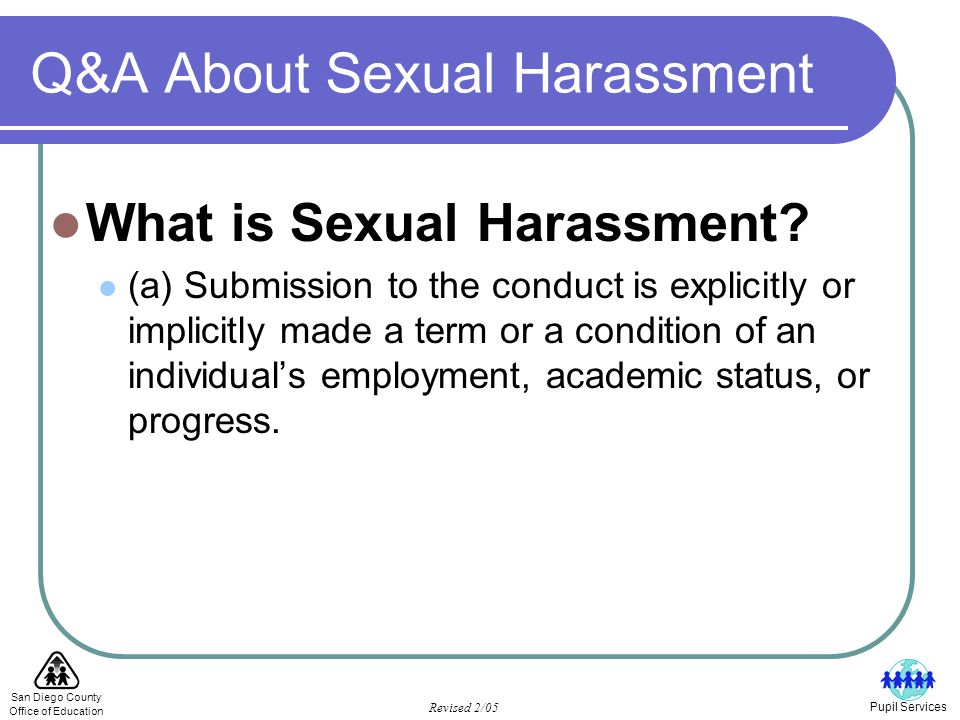San Diego County Office of Education Revised 2/05 Pupil Services Q & A About Sexual Harassment In the case of schools, he or she can be an administrator, teacher, counselor, school psychologist, or other certificated employee, any classified employee as well as a student.