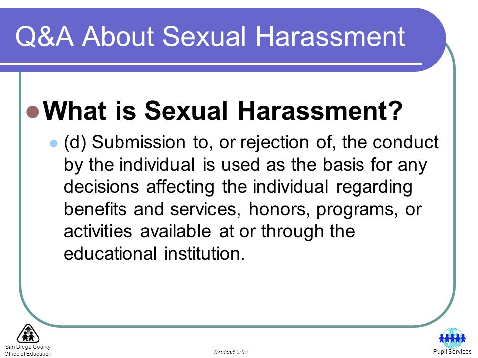 San Diego County Office of Education Revised 2/05 Pupil Services Q&A About Sexual Harassment What is Sexual Harassment.
