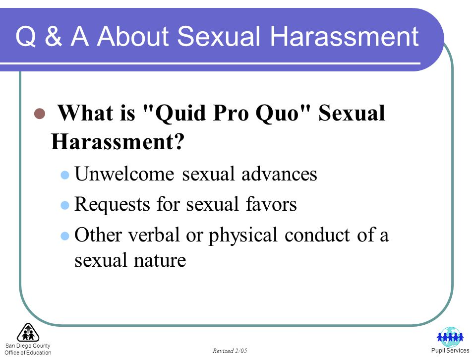 San Diego County Office of Education Revised 2/05 Pupil Services Q & A About Sexual Harassment What is Unwelcome Sexual Conduct.