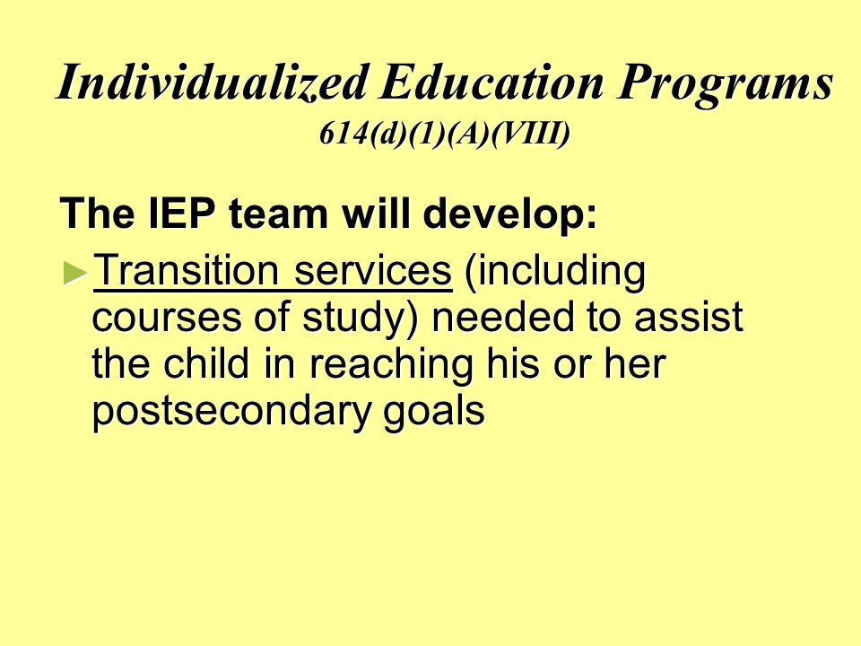 Individualized Education Programs 614(d)(1)(A)(VIII) The IEP team will develop: ► Transition services (including courses of study) needed to assist the child in reaching his or her postsecondary goals
