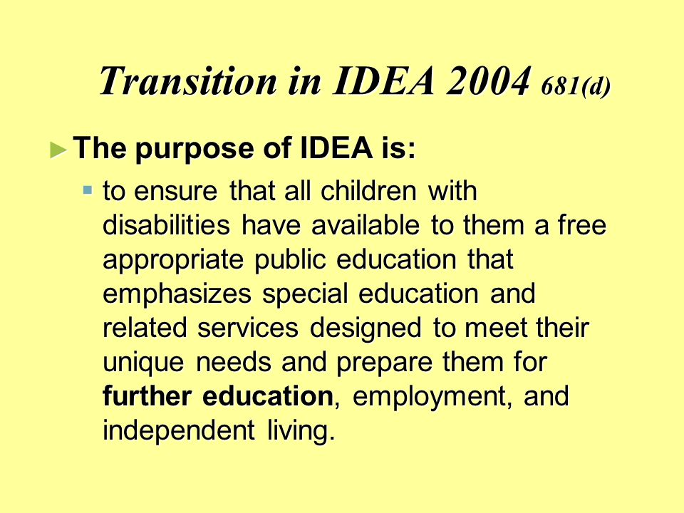 Transition in IDEA (d) ► The purpose of IDEA is:  to ensure that all children with disabilities have available to them a free appropriate public education that emphasizes special education and related services designed to meet their unique needs and prepare them for further education, employment, and independent living.