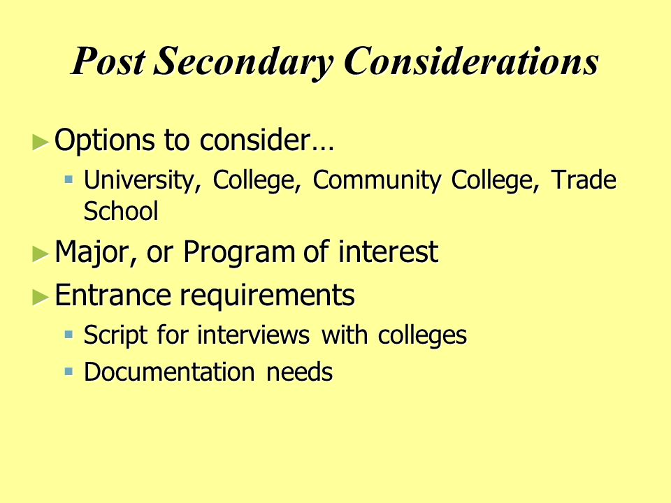 Post Secondary Considerations ► Options to consider…  University, College, Community College, Trade School ► Major, or Program of interest ► Entrance requirements  Script for interviews with colleges  Documentation needs