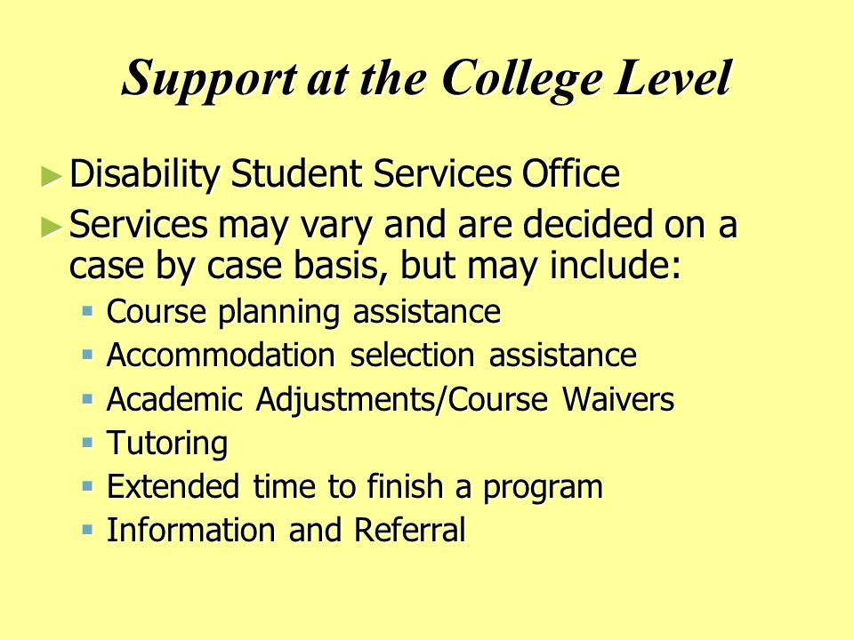 Support at the College Level ► Disability Student Services Office ► Services may vary and are decided on a case by case basis, but may include:  Course planning assistance  Accommodation selection assistance  Academic Adjustments/Course Waivers  Tutoring  Extended time to finish a program  Information and Referral