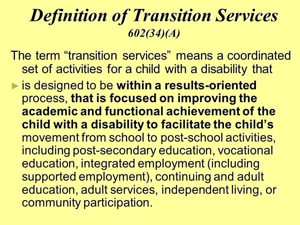 Definition of Transition Services 602(34)(A) The term transition services means a coordinated set of activities for a child with a disability that ► is designed to be within a results-oriented process, that is focused on improving the academic and functional achievement of the child with a disability to facilitate the child's movement from school to post-school activities, including post-secondary education, vocational education, integrated employment (including supported employment), continuing and adult education, adult services, independent living, or community participation.