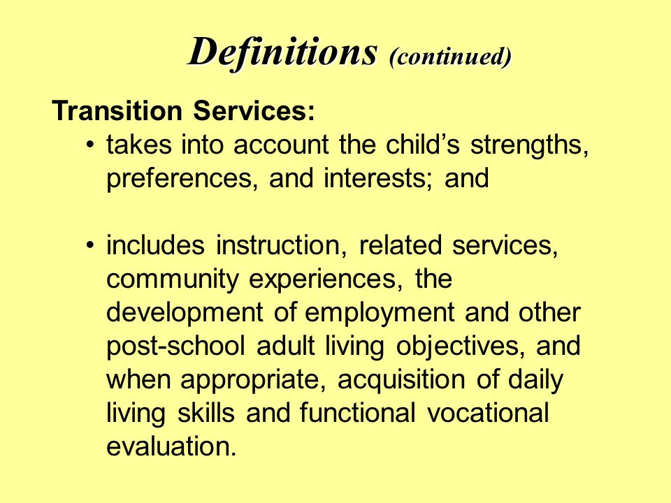 Definitions (continued) Transition Services: takes into account the child's strengths, preferences, and interests; and includes instruction, related services, community experiences, the development of employment and other post-school adult living objectives, and when appropriate, acquisition of daily living skills and functional vocational evaluation.