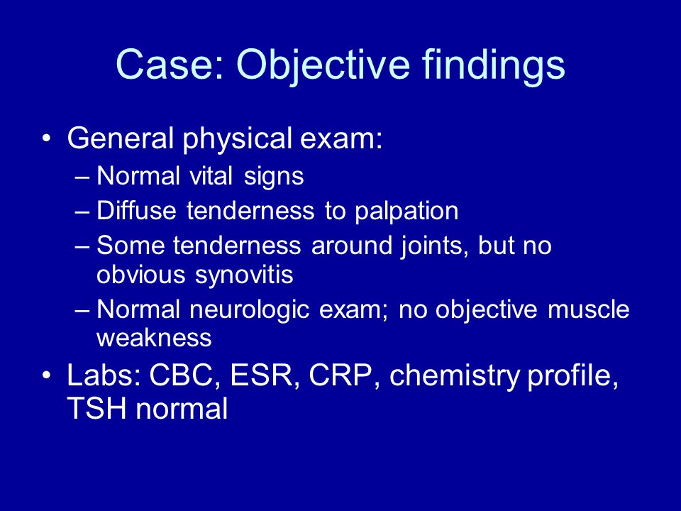 Case: Objective findings General physical exam: –Normal vital signs –Diffuse tenderness to palpation –Some tenderness around joints, but no obvious synovitis –Normal neurologic exam; no objective muscle weakness Labs: CBC, ESR, CRP, chemistry profile, TSH normal