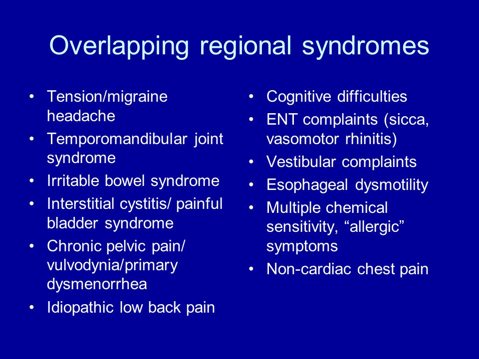 Overlapping regional syndromes Tension/migraine headache Temporomandibular joint syndrome Irritable bowel syndrome Interstitial cystitis/ painful bladder syndrome Chronic pelvic pain/ vulvodynia/primary dysmenorrhea Idiopathic low back pain Cognitive difficulties ENT complaints (sicca, vasomotor rhinitis) Vestibular complaints Esophageal dysmotility Multiple chemical sensitivity, allergic symptoms Non-cardiac chest pain