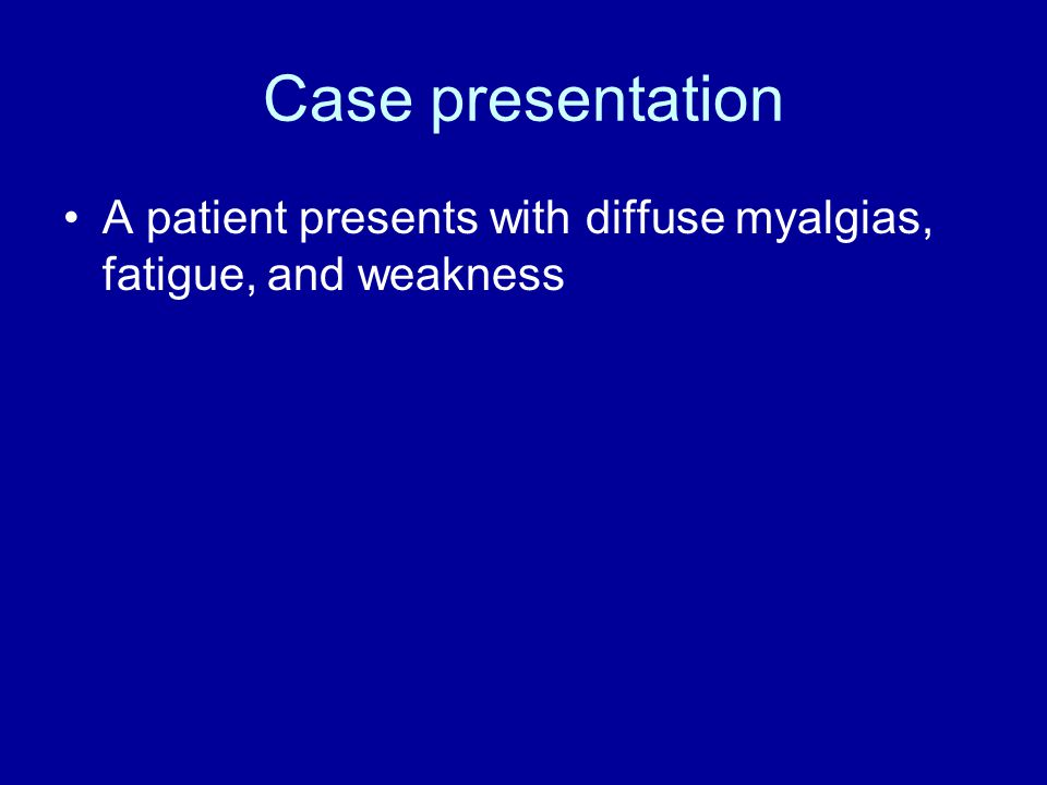 Case presentation A patient presents with diffuse myalgias, fatigue, and weakness
