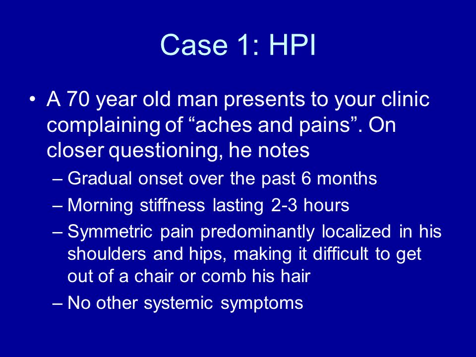 Case 1: HPI A 70 year old man presents to your clinic complaining of aches and pains .