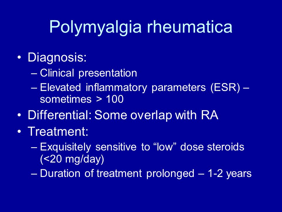 Polymyalgia rheumatica Diagnosis: –Clinical presentation –Elevated inflammatory parameters (ESR) – sometimes > 100 Differential: Some overlap with RA Treatment: –Exquisitely sensitive to low dose steroids (<20 mg/day) –Duration of treatment prolonged – 1-2 years