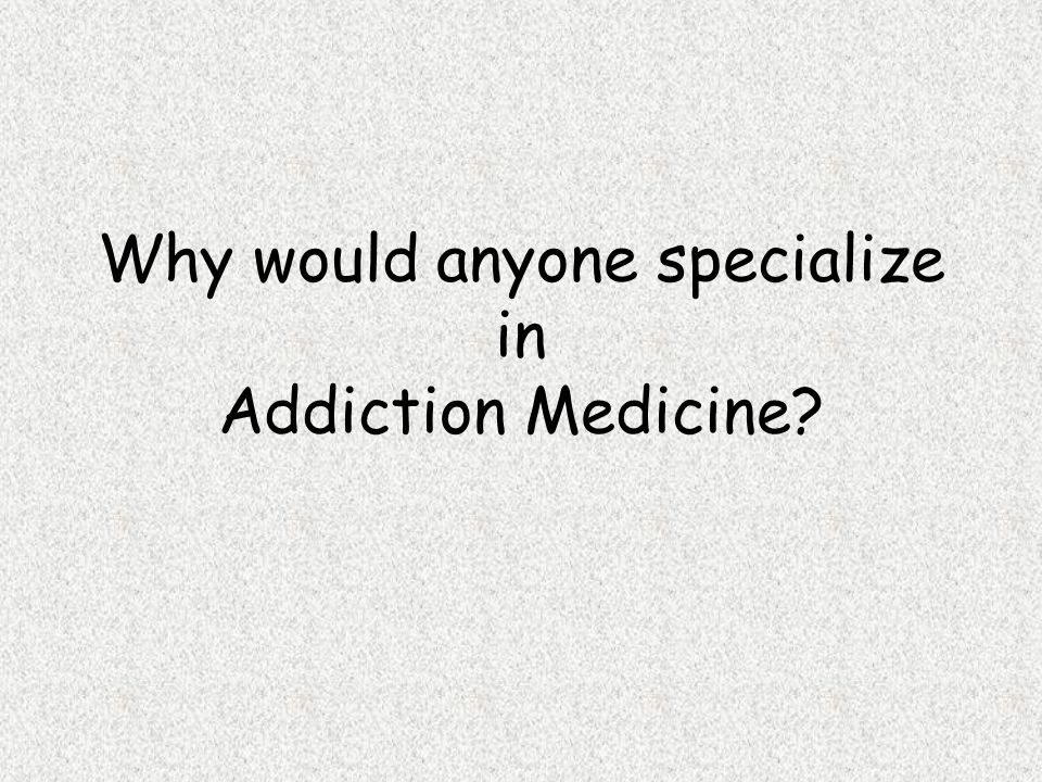 Why would anyone specialize in Addiction Medicine?