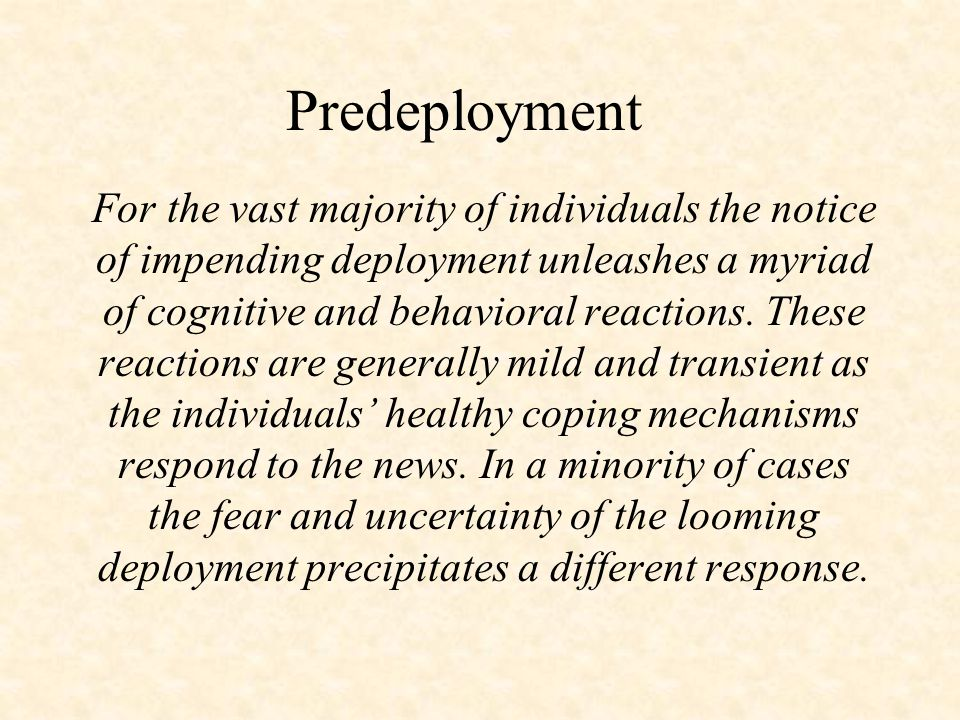 Predeployment For the vast majority of individuals the notice of impending deployment unleashes a myriad of cognitive and behavioral reactions. These