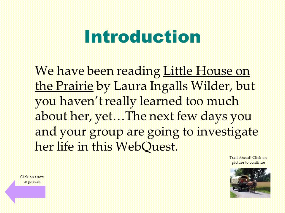 Introduction We have been reading Little House on the Prairie by Laura Ingalls Wilder, but you haven't really learned too much about her, yet…The next few days you and your group are going to investigate her life in this WebQuest.