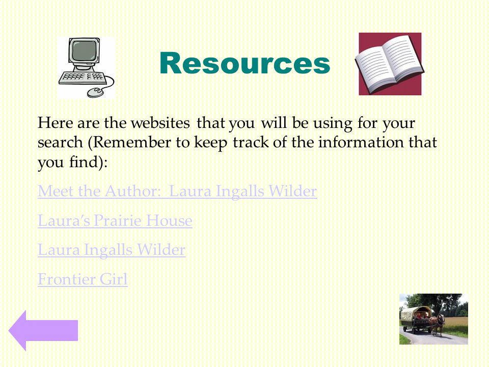 Resources Here are the websites that you will be using for your search (Remember to keep track of the information that you find): Meet the Author: Laura Ingalls Wilder Laura's Prairie House Laura Ingalls Wilder Frontier Girl