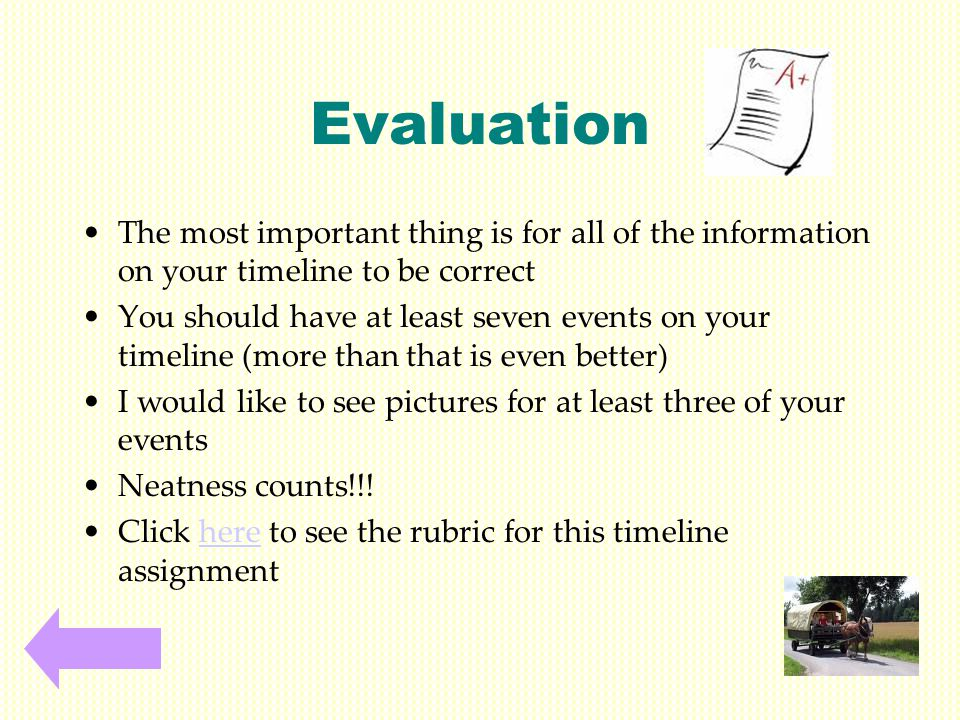 Evaluation The most important thing is for all of the information on your timeline to be correct You should have at least seven events on your timeline (more than that is even better) I would like to see pictures for at least three of your events Neatness counts!!.