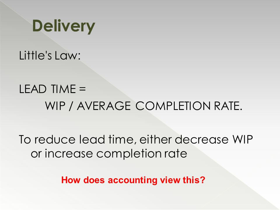Little's Law: LEAD TIME = WIP / AVERAGE COMPLETION RATE. To reduce lead time, either decrease WIP or increase completion rate Delivery How does accoun