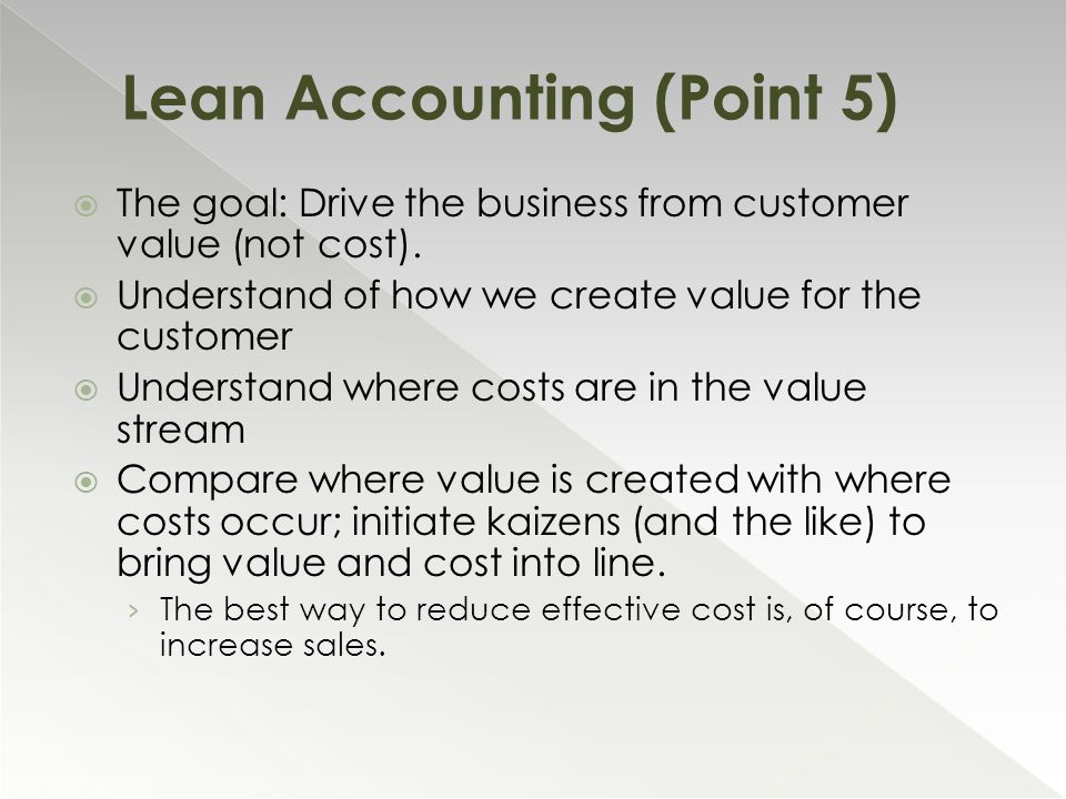  The goal: Drive the business from customer value (not cost).  Understand of how we create value for the customer  Understand where costs are in th