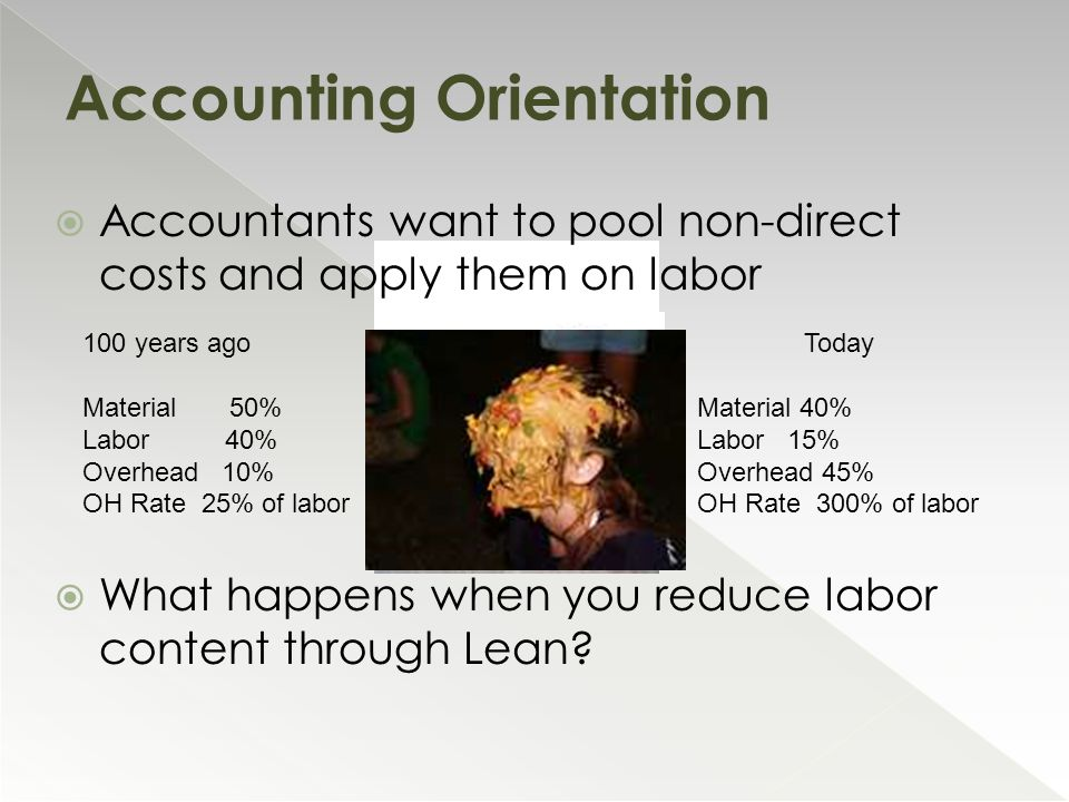  Accountants want to pool non-direct costs and apply them on labor  What happens when you reduce labor content through Lean? Accounting Orientation