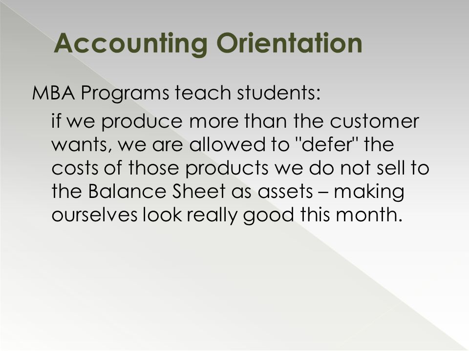 MBA Programs teach students: if we produce more than the customer wants, we are allowed to defer the costs of those products we do not sell to the Balance Sheet as assets – making ourselves look really good this month.