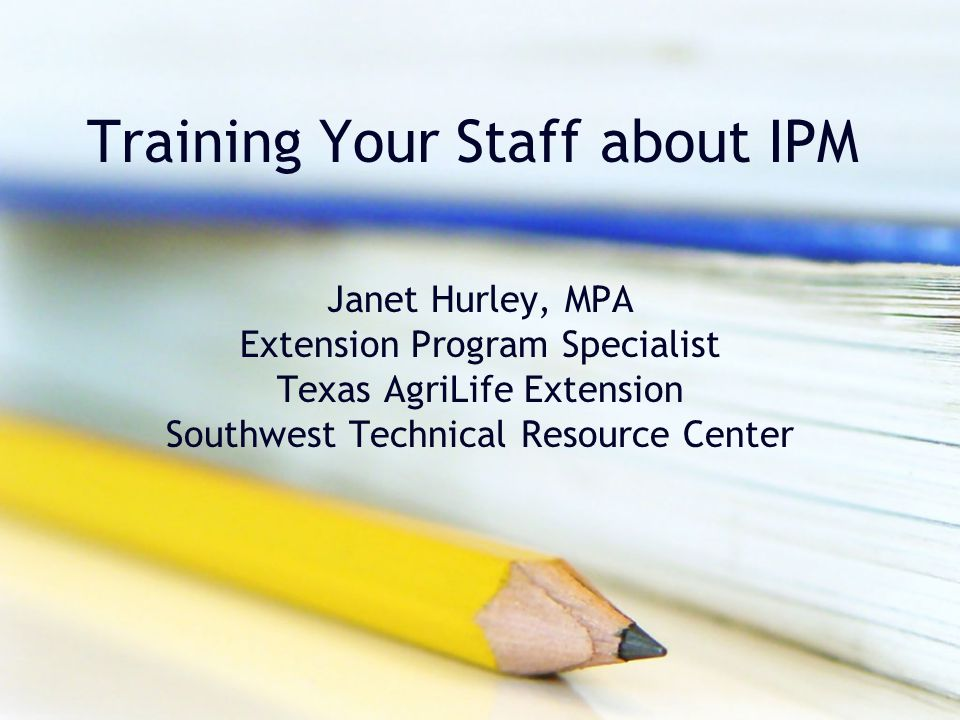 Training Your Staff about IPM Janet Hurley, MPA Extension Program Specialist Texas AgriLife Extension Southwest Technical Resource Center