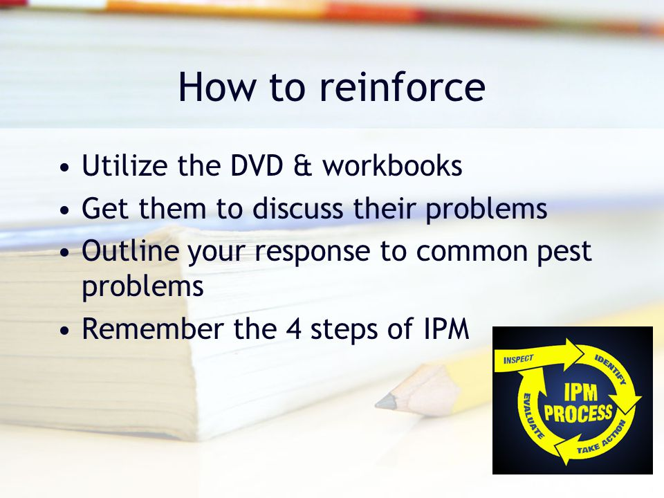 How to reinforce Utilize the DVD & workbooks Get them to discuss their problems Outline your response to common pest problems Remember the 4 steps of IPM