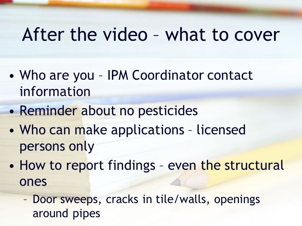 After the video – what to cover Who are you – IPM Coordinator contact information Reminder about no pesticides Who can make applications – licensed persons only How to report findings – even the structural ones –Door sweeps, cracks in tile/walls, openings around pipes