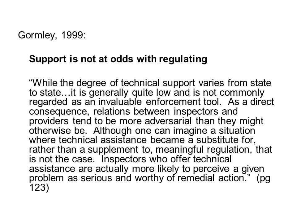 Gormley, 1999: Support is not at odds with regulating While the degree of technical support varies from state to state…it is generally quite low and is not commonly regarded as an invaluable enforcement tool.