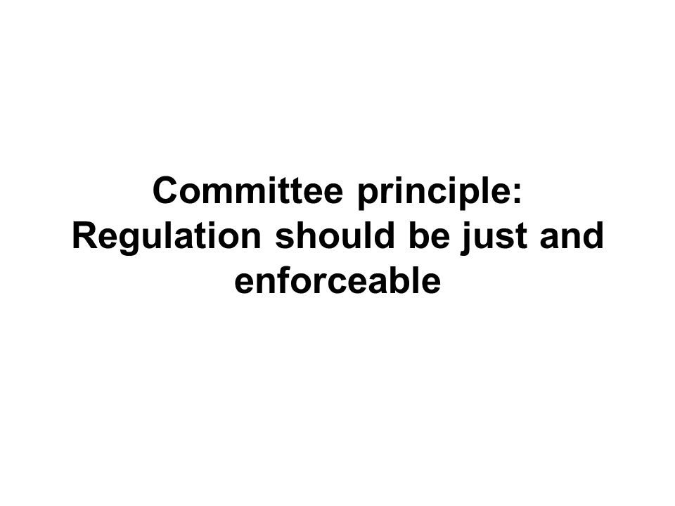 Committee principle: Regulation should be just and enforceable