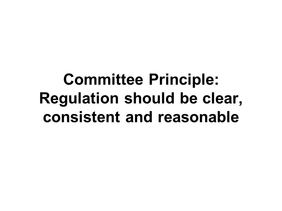 Committee Principle: Regulation should be clear, consistent and reasonable