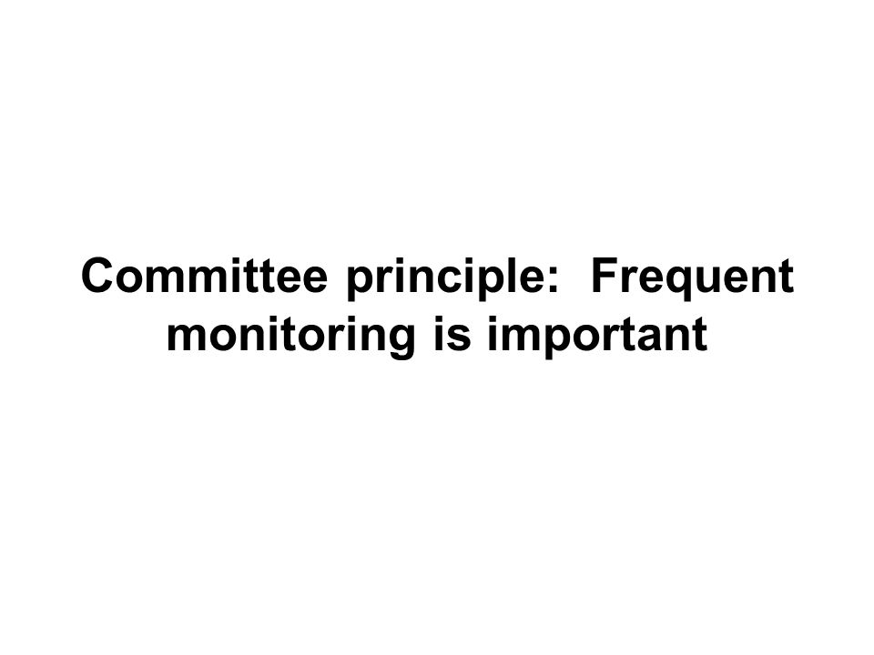 Committee principle: Frequent monitoring is important