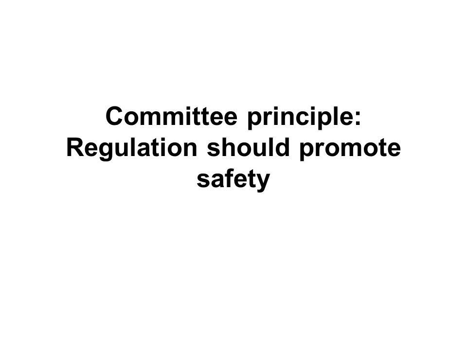 Committee principle: Regulation should promote safety