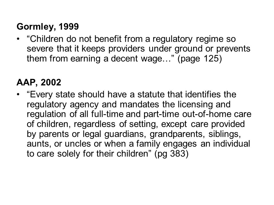 Gormley, 1999 Children do not benefit from a regulatory regime so severe that it keeps providers under ground or prevents them from earning a decent wage… (page 125) AAP, 2002 Every state should have a statute that identifies the regulatory agency and mandates the licensing and regulation of all full-time and part-time out-of-home care of children, regardless of setting, except care provided by parents or legal guardians, grandparents, siblings, aunts, or uncles or when a family engages an individual to care solely for their children (pg 383)