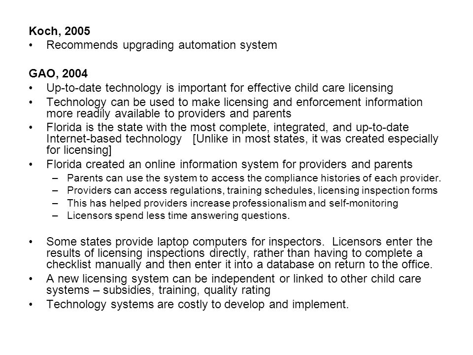 Koch, 2005 Recommends upgrading automation system GAO, 2004 Up-to-date technology is important for effective child care licensing Technology can be used to make licensing and enforcement information more readily available to providers and parents Florida is the state with the most complete, integrated, and up-to-date Internet-based technology [Unlike in most states, it was created especially for licensing] Florida created an online information system for providers and parents –Parents can use the system to access the compliance histories of each provider.