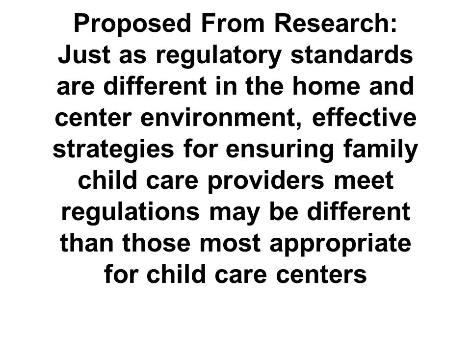 Proposed From Research: Just as regulatory standards are different in the home and center environment, effective strategies for ensuring family child care providers meet regulations may be different than those most appropriate for child care centers