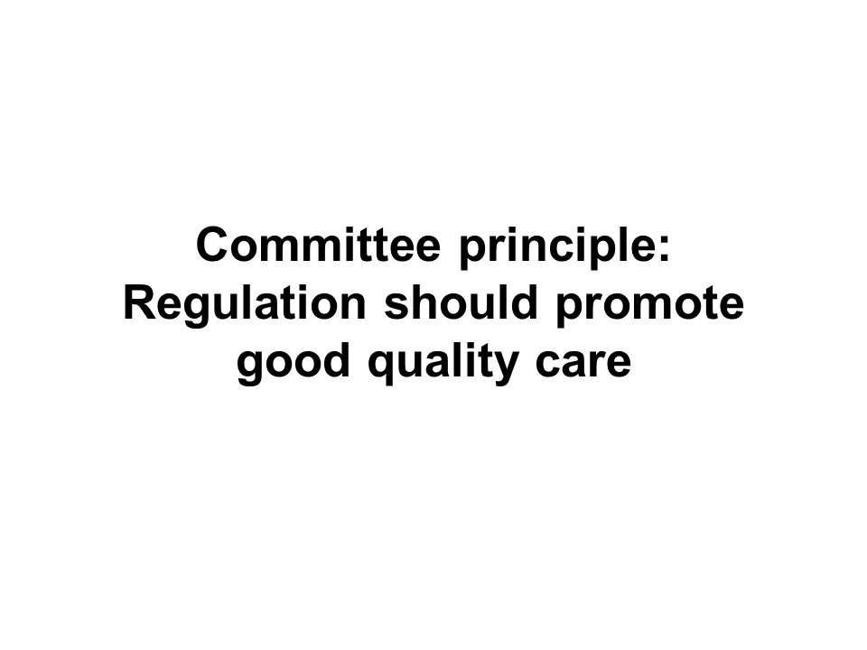 Committee principle: Regulation should promote good quality care