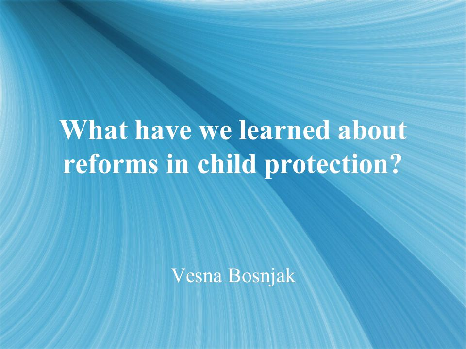 What have we learned about reforms in child protection? Vesna Bosnjak